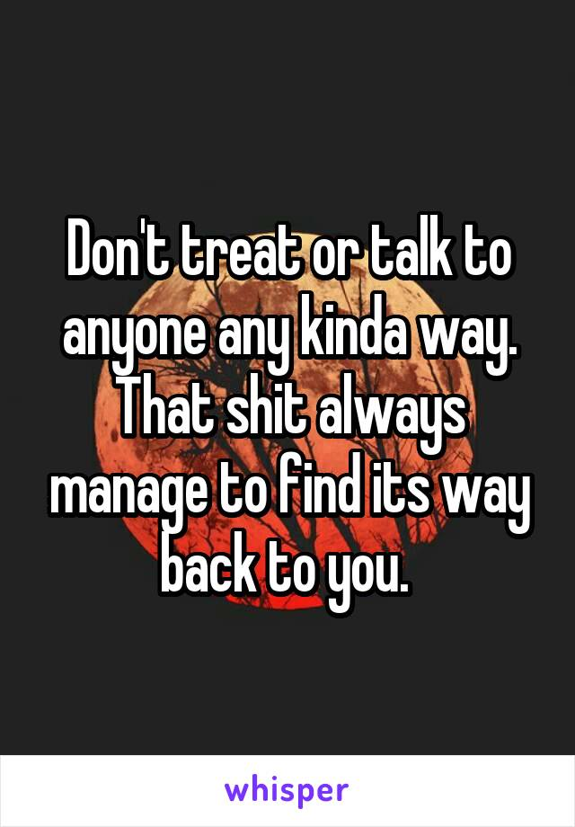 Don't treat or talk to anyone any kinda way. That shit always manage to find its way back to you.