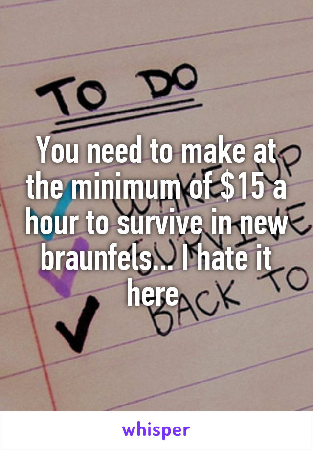 You need to make at the minimum of $15 a hour to survive in new braunfels... I hate it here