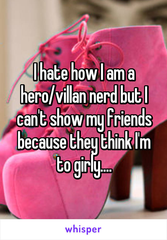 I hate how I am a hero/villan nerd but I can't show my friends because they think I'm to girly....