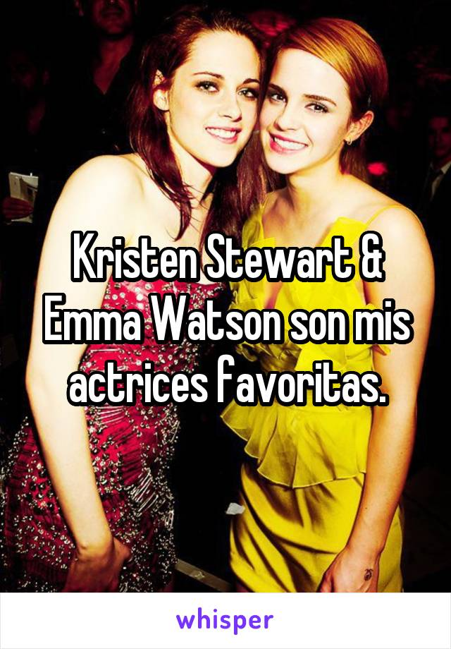 Kristen Stewart & Emma Watson son mis actrices favoritas.