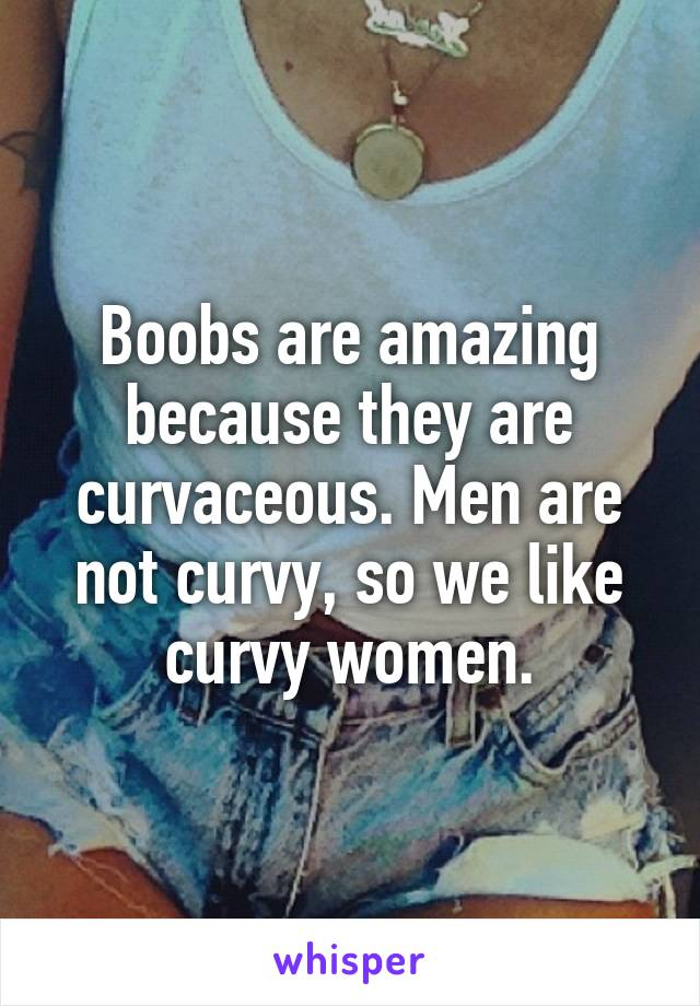 Boobs are amazing because they are curvaceous. Men are not curvy, so we like curvy women.