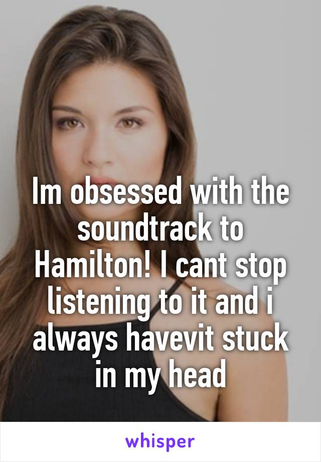 Im obsessed with the soundtrack to Hamilton! I cant stop listening to it and i always havevit stuck in my head
