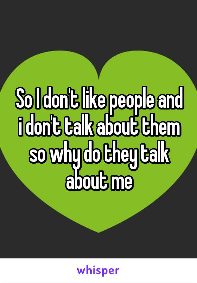 So I don't like people and i don't talk about them so why do they talk about me