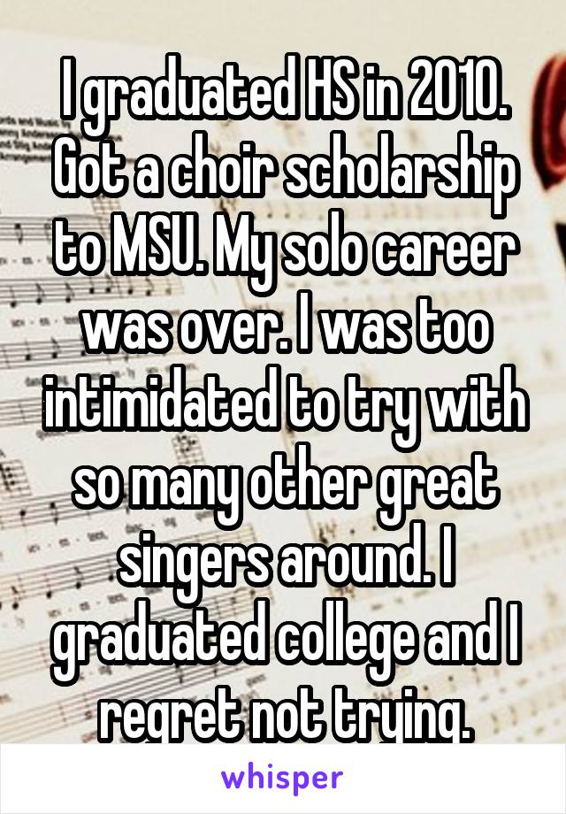 I graduated HS in 2010. Got a choir scholarship to MSU. My solo career was over. I was too intimidated to try with so many other great singers around. I graduated college and I regret not trying.