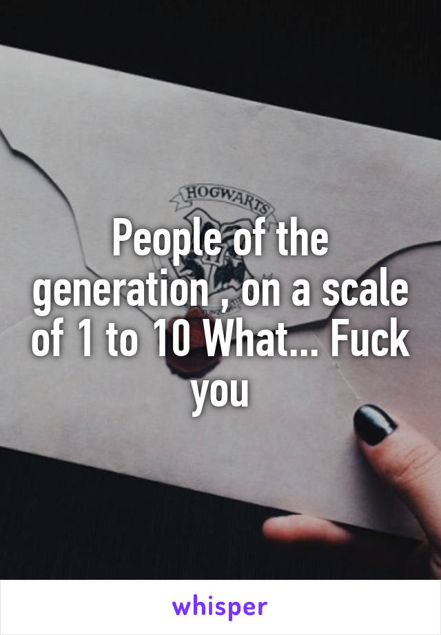 People of the generation , on a scale of 1 to 10 What... Fuck you