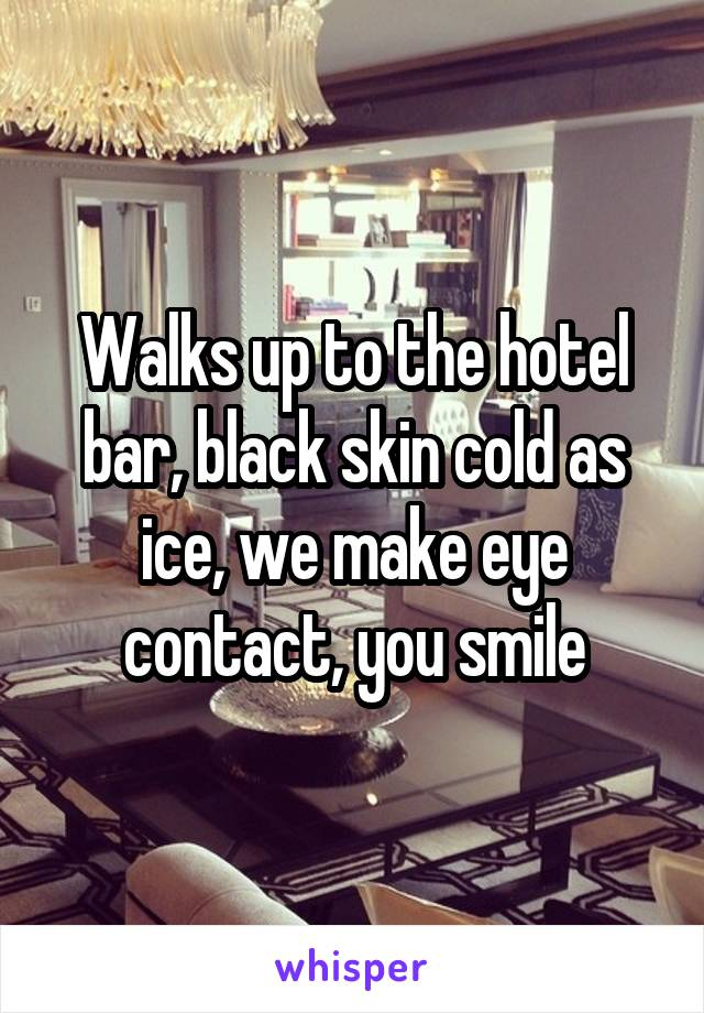 Walks up to the hotel bar, black skin cold as ice, we make eye contact, you smile