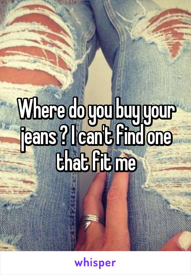 Where do you buy your jeans ? I can't find one that fit me