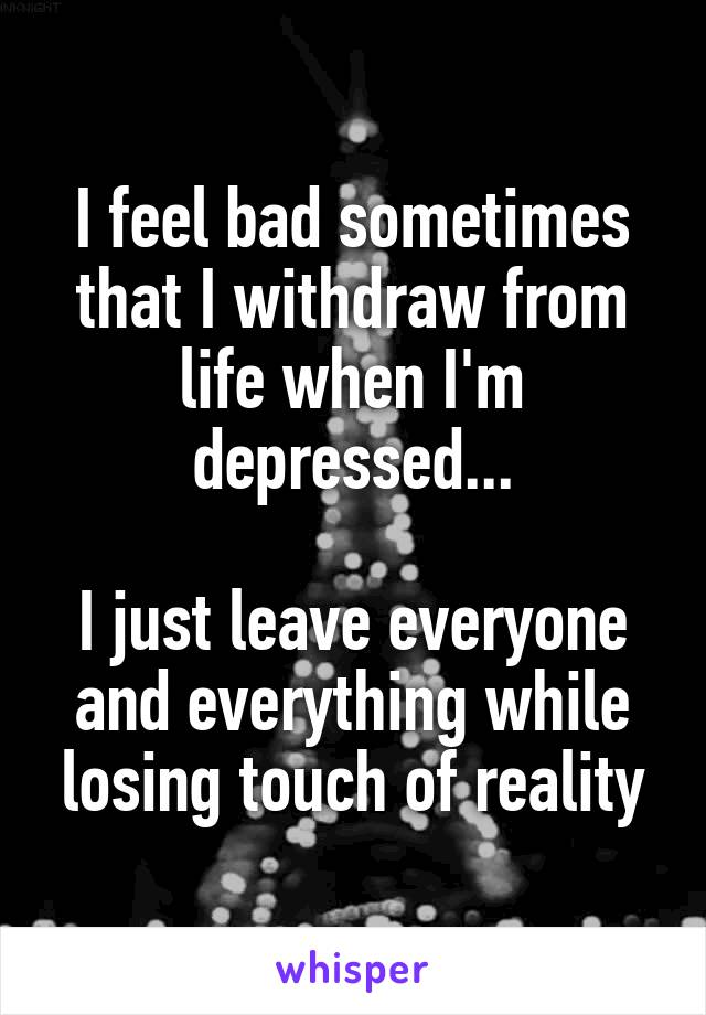 I feel bad sometimes that I withdraw from life when I'm depressed...  I just leave everyone and everything while losing touch of reality