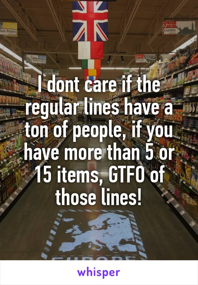 I dont care if the regular lines have a ton of people, if you have more than 5 or 15 items, GTFO of those lines!