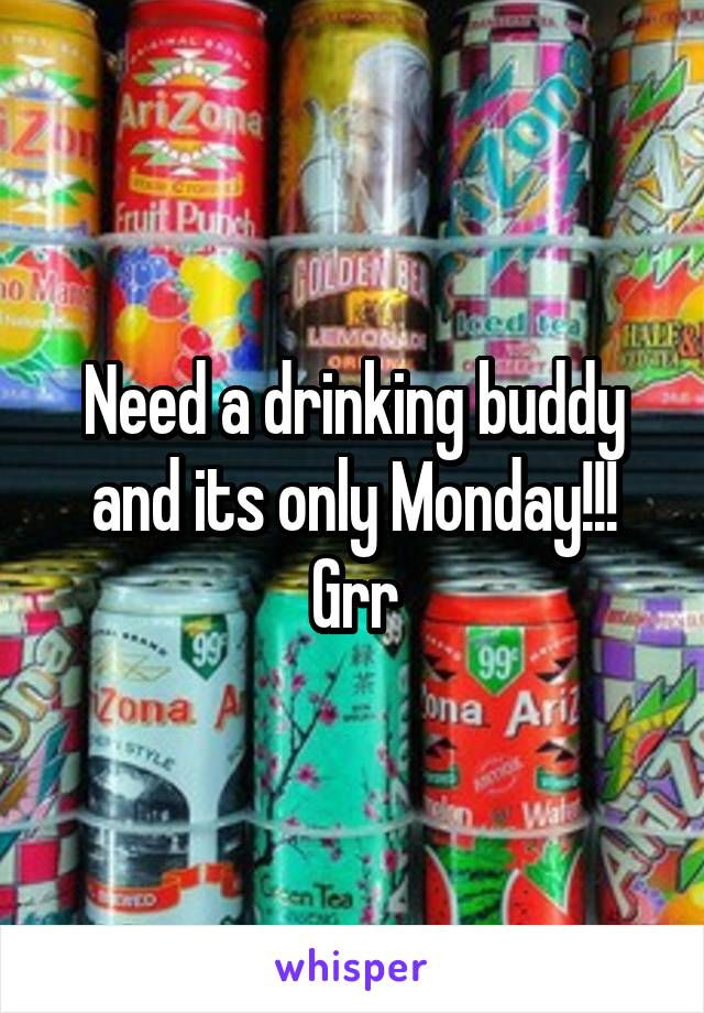 Need a drinking buddy and its only Monday!!! Grr