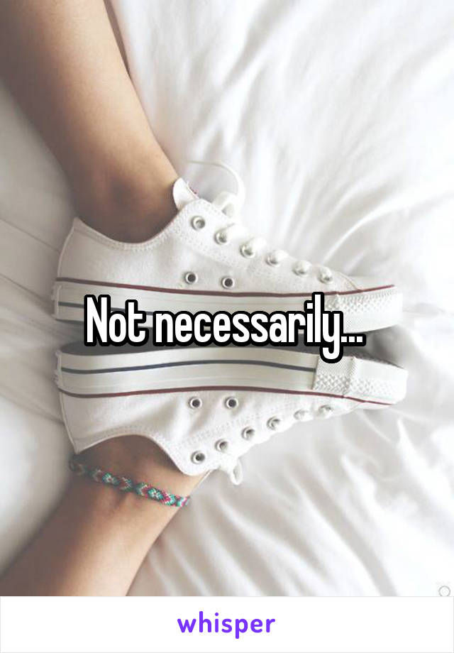 Not necessarily...