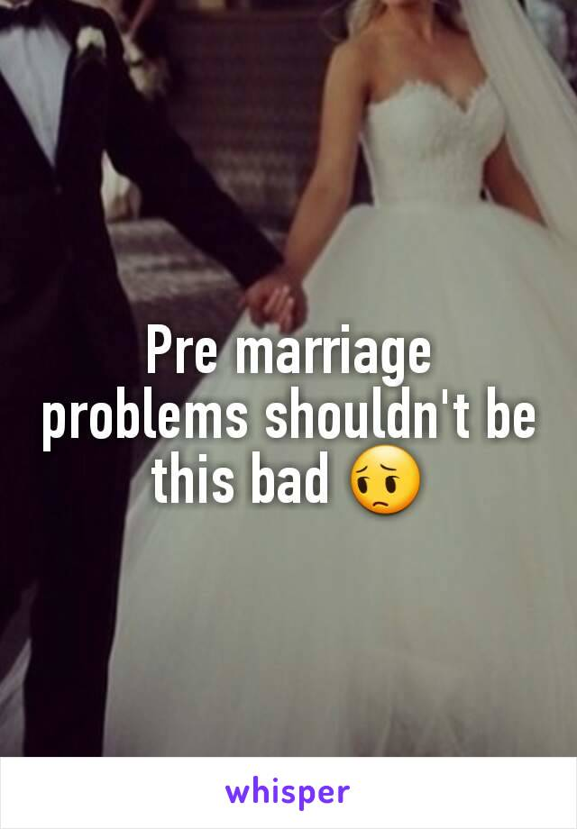 Pre marriage problems shouldn't be this bad 😔