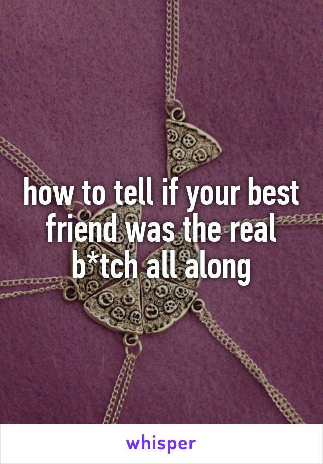 how to tell if your best friend was the real b*tch all along