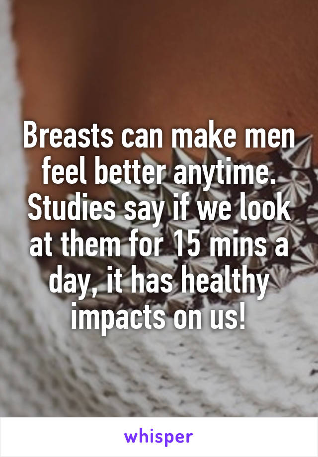 Breasts can make men feel better anytime. Studies say if we look at them for 15 mins a day, it has healthy impacts on us!