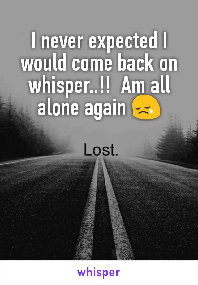 I never expected I would come back on whisper..!!  Am all alone again 😢