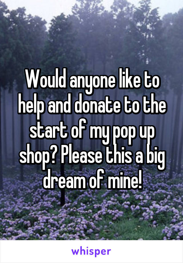 Would anyone like to help and donate to the start of my pop up shop? Please this a big dream of mine!