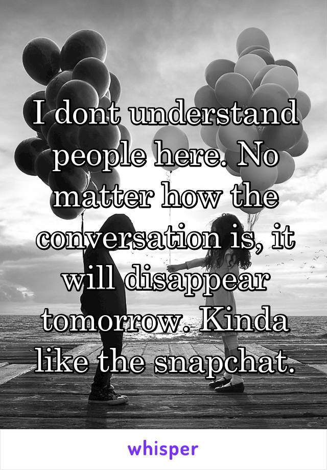 I dont understand people here. No matter how the conversation is, it will disappear tomorrow. Kinda like the snapchat.
