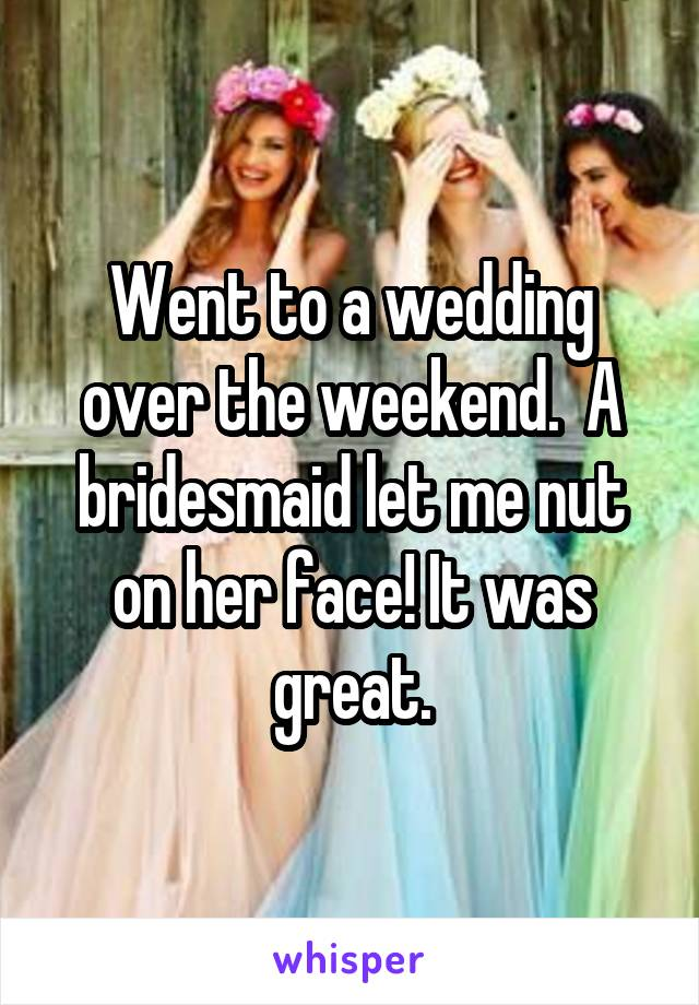 Went to a wedding over the weekend.  A bridesmaid let me nut on her face! It was great.