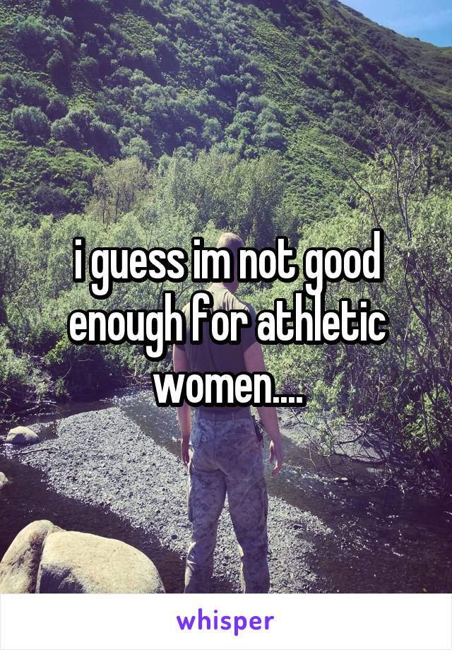 i guess im not good enough for athletic women....