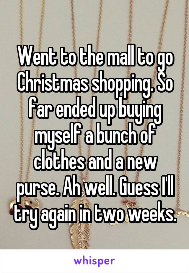 Went to the mall to go Christmas shopping. So far ended up buying myself a bunch of clothes and a new purse. Ah well. Guess I'll try again in two weeks.