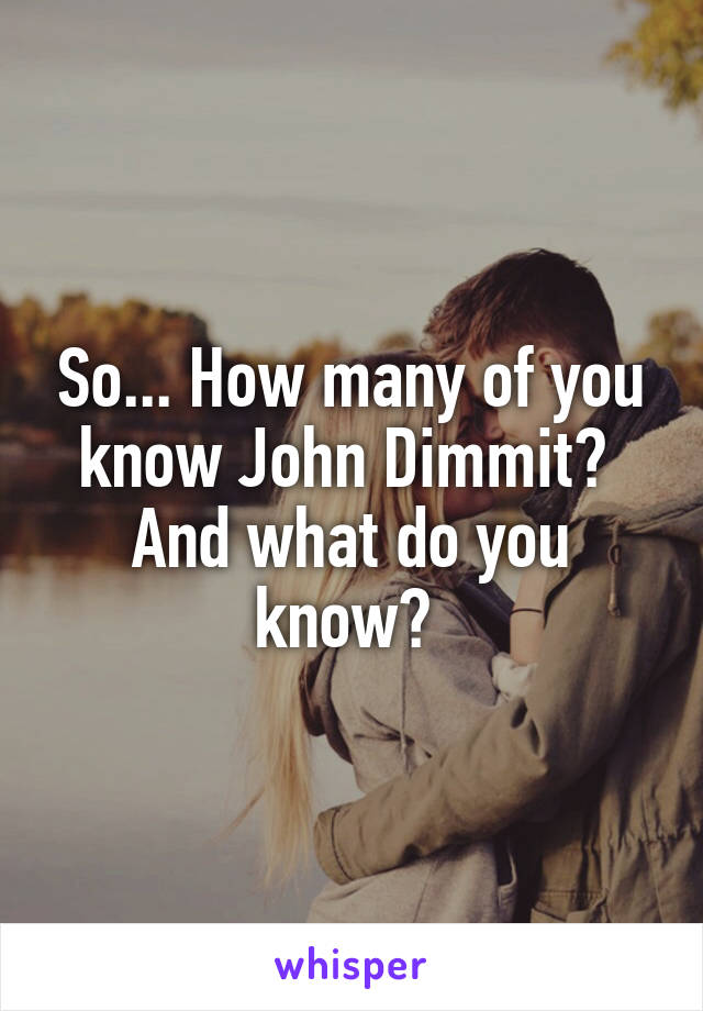 So... How many of you know John Dimmit?  And what do you know?