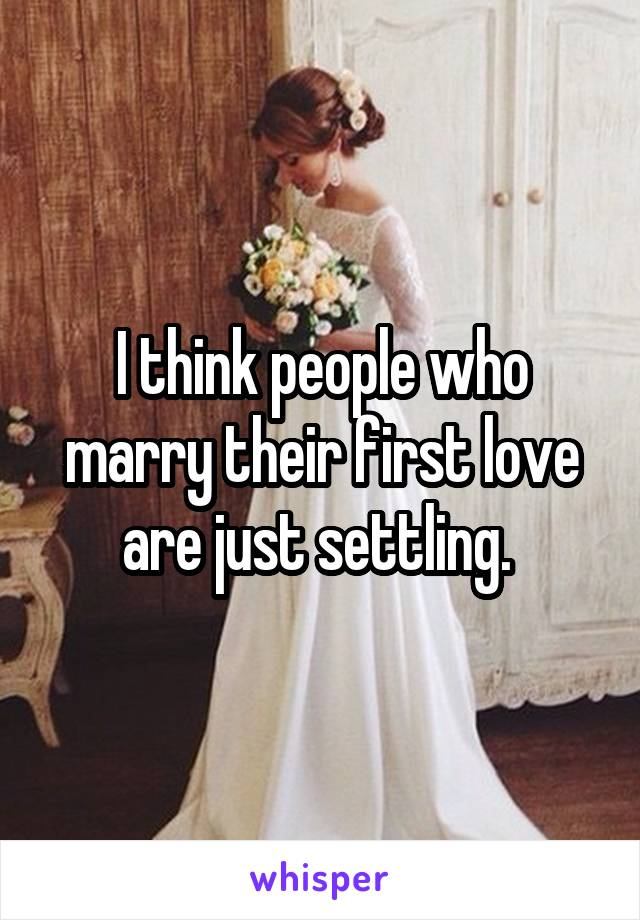I think people who marry their first love are just settling.