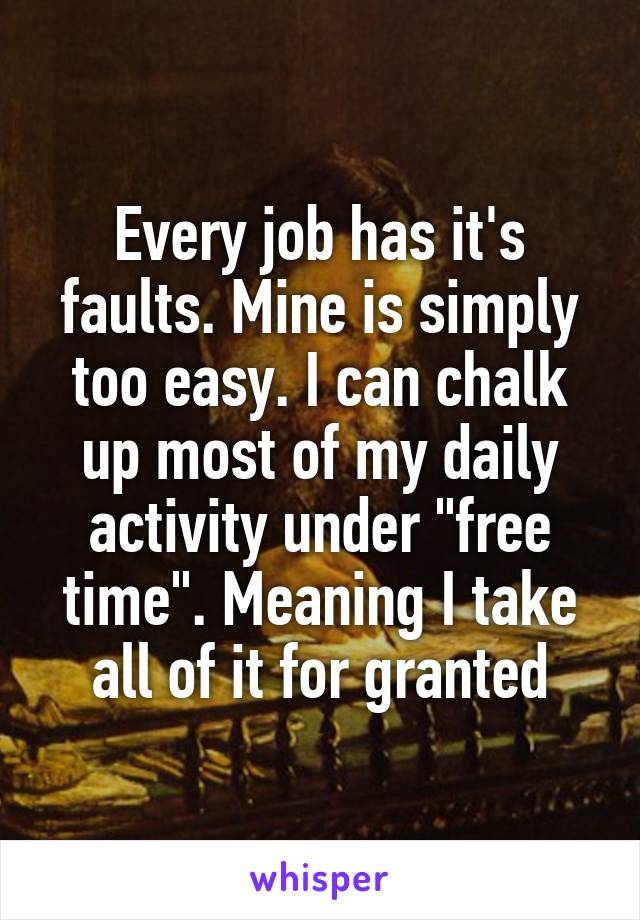 """Every job has it's faults. Mine is simply too easy. I can chalk up most of my daily activity under """"free time"""". Meaning I take all of it for granted"""