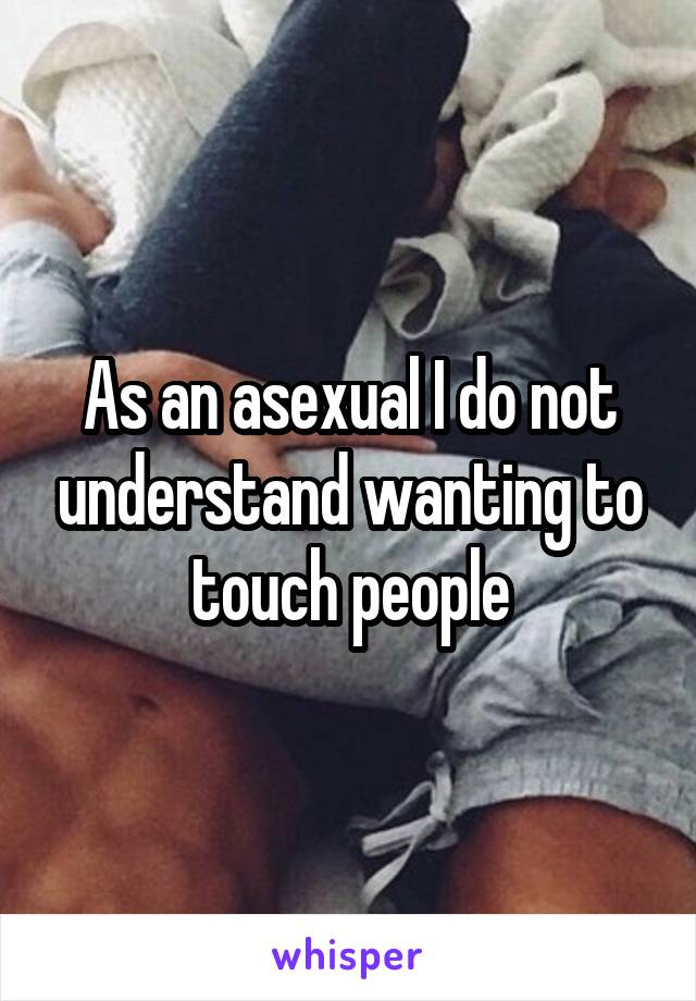As an asexual I do not understand wanting to touch people