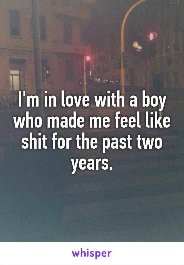 I'm in love with a boy who made me feel like shit for the past two years.