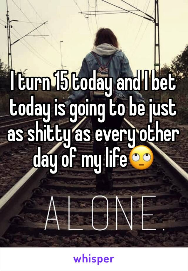 I turn 15 today and I bet today is going to be just as shitty as every other day of my life🙄