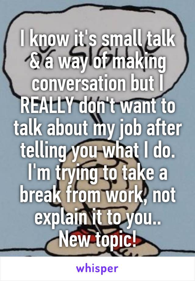 I know it's small talk & a way of making conversation but I REALLY don't want to talk about my job after telling you what I do. I'm trying to take a break from work, not explain it to you.. New topic!