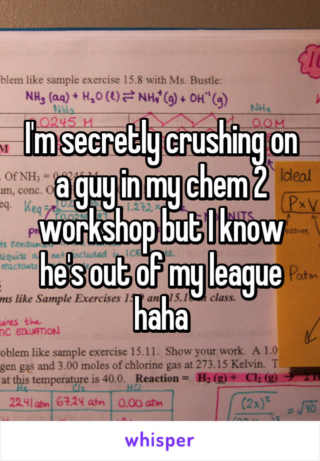 I'm secretly crushing on a guy in my chem 2 workshop but I know he's out of my league haha