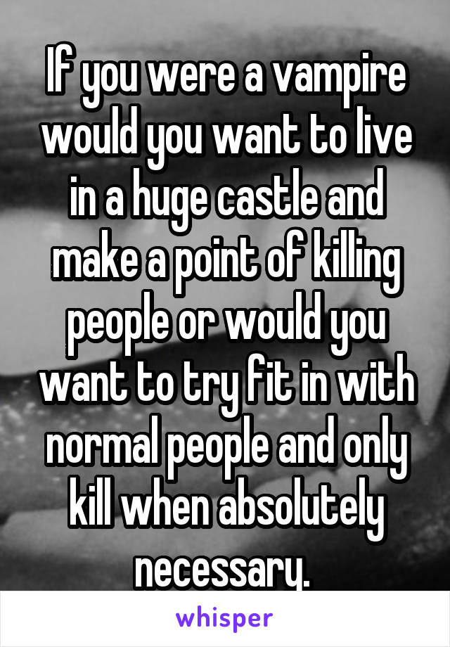If you were a vampire would you want to live in a huge castle and make a point of killing people or would you want to try fit in with normal people and only kill when absolutely necessary.