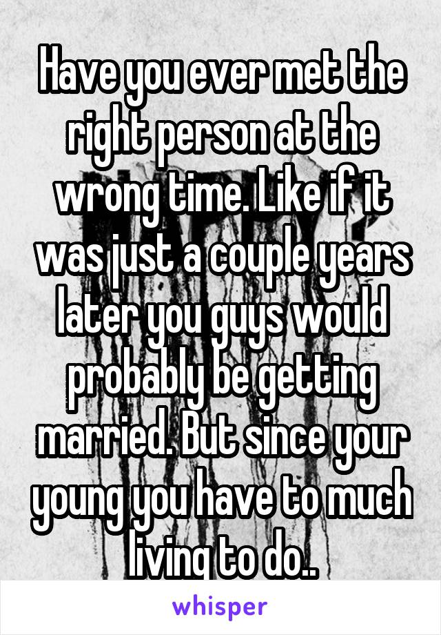 Have you ever met the right person at the wrong time. Like if it was just a couple years later you guys would probably be getting married. But since your young you have to much living to do..