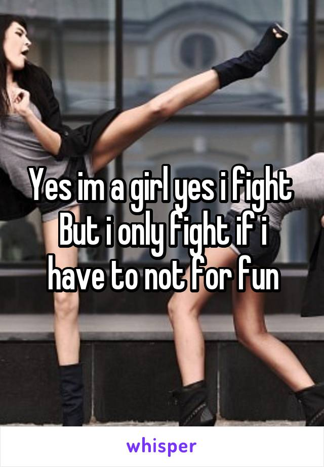Yes im a girl yes i fight  But i only fight if i have to not for fun