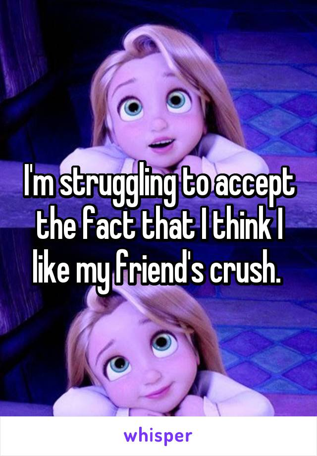 I'm struggling to accept the fact that I think I like my friend's crush.