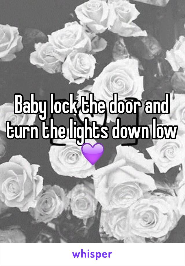 Baby lock the door and turn the lights down low 💜