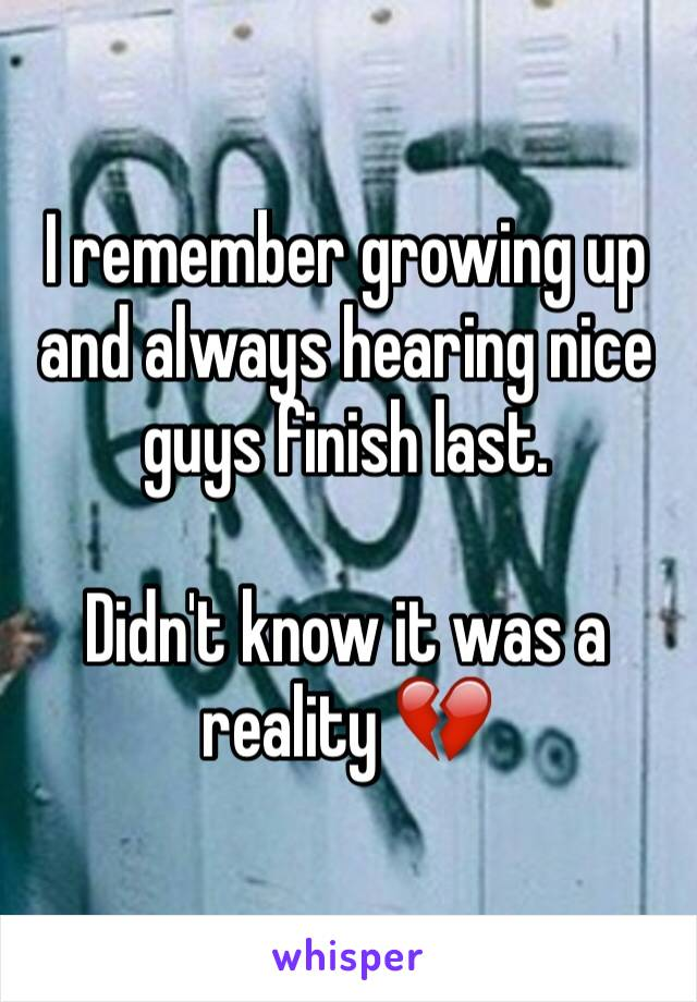 I remember growing up and always hearing nice guys finish last.  Didn't know it was a reality 💔