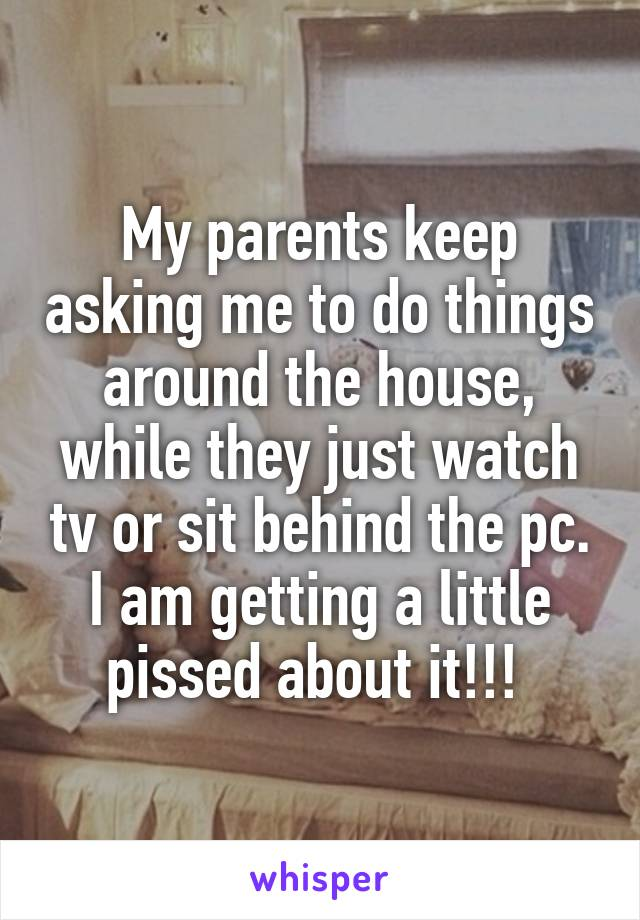 My parents keep asking me to do things around the house, while they just watch tv or sit behind the pc. I am getting a little pissed about it!!!