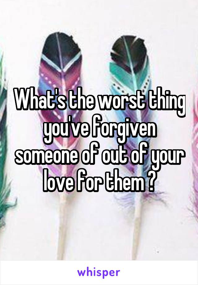 What's the worst thing you've forgiven someone of out of your love for them ?