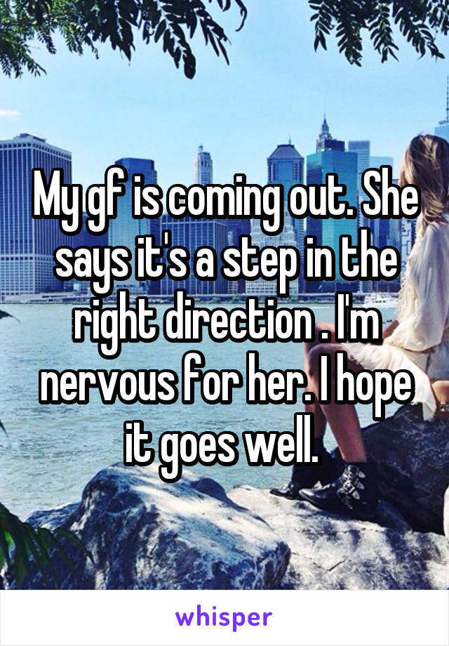My gf is coming out. She says it's a step in the right direction . I'm nervous for her. I hope it goes well.