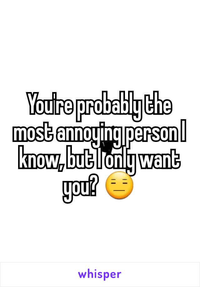 You're probably the most annoying person I know, but I only want you? 😑
