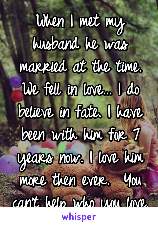 When I met my husband he was married at the time. We fell in love... I do believe in fate. I have been with him for 7 years now. I love him more then ever.  You can't help who you love.