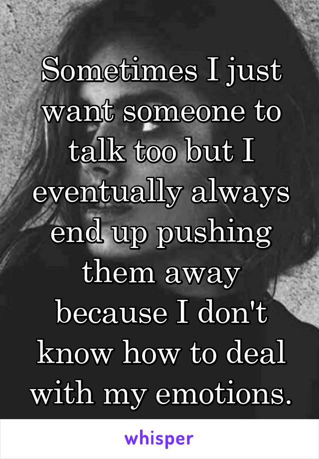 Sometimes I just want someone to talk too but I eventually always end up pushing them away because I don't know how to deal with my emotions.