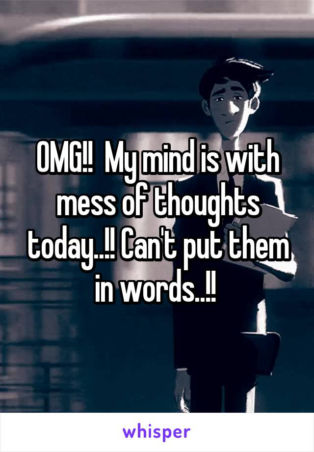 OMG!!  My mind is with mess of thoughts today..!! Can't put them in words..!!