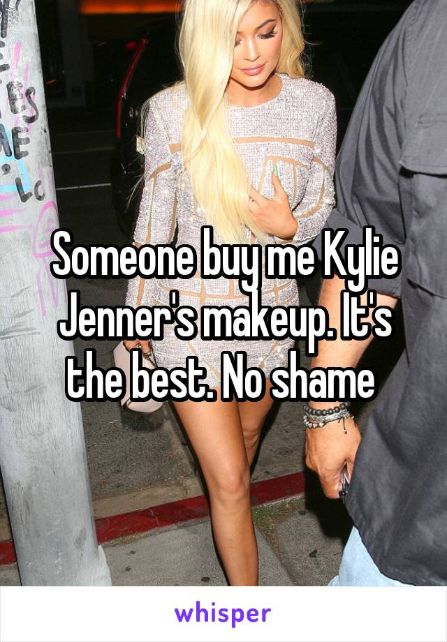 Someone buy me Kylie Jenner's makeup. It's the best. No shame