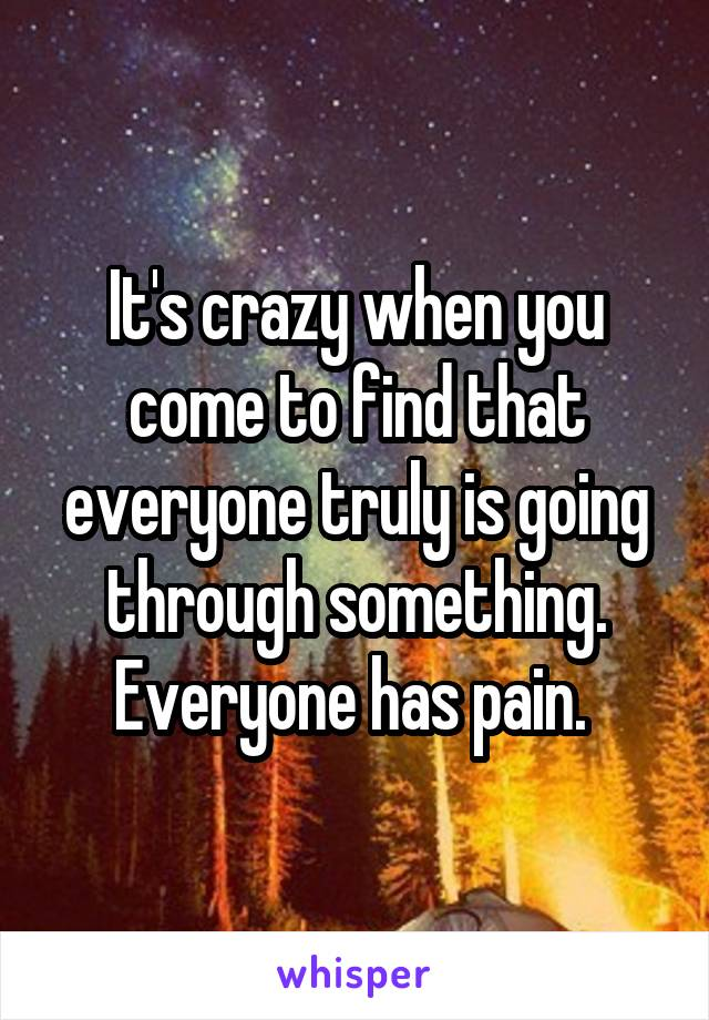 It's crazy when you come to find that everyone truly is going through something. Everyone has pain.
