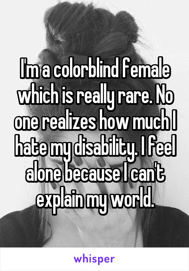 I'm a colorblind female which is really rare. No one realizes how much I hate my disability. I feel alone because I can't explain my world.
