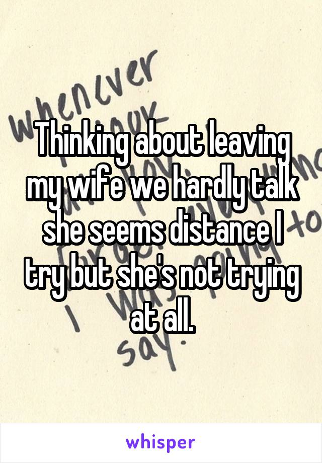 Thinking about leaving my wife we hardly talk she seems distance I try but she's not trying at all.