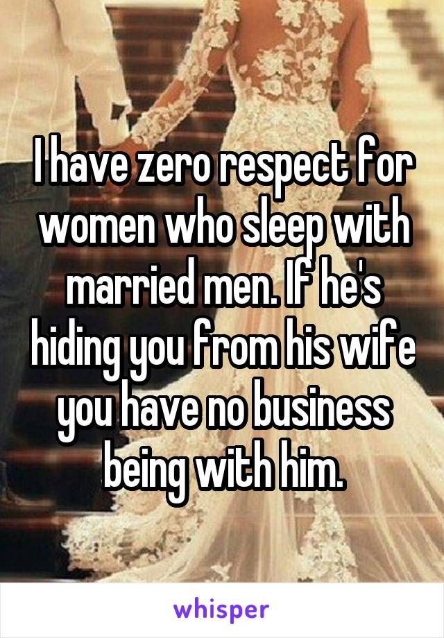 I have zero respect for women who sleep with married men. If he's hiding you from his wife you have no business being with him.